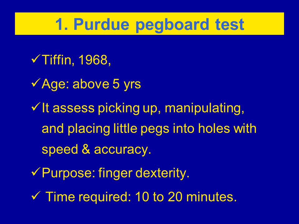 1. Purdue pegboard test Tiffin, 1968, Age: above 5 yrs It assess picking up, manipulating, and placing little pegs into holes with speed & accuracy. P