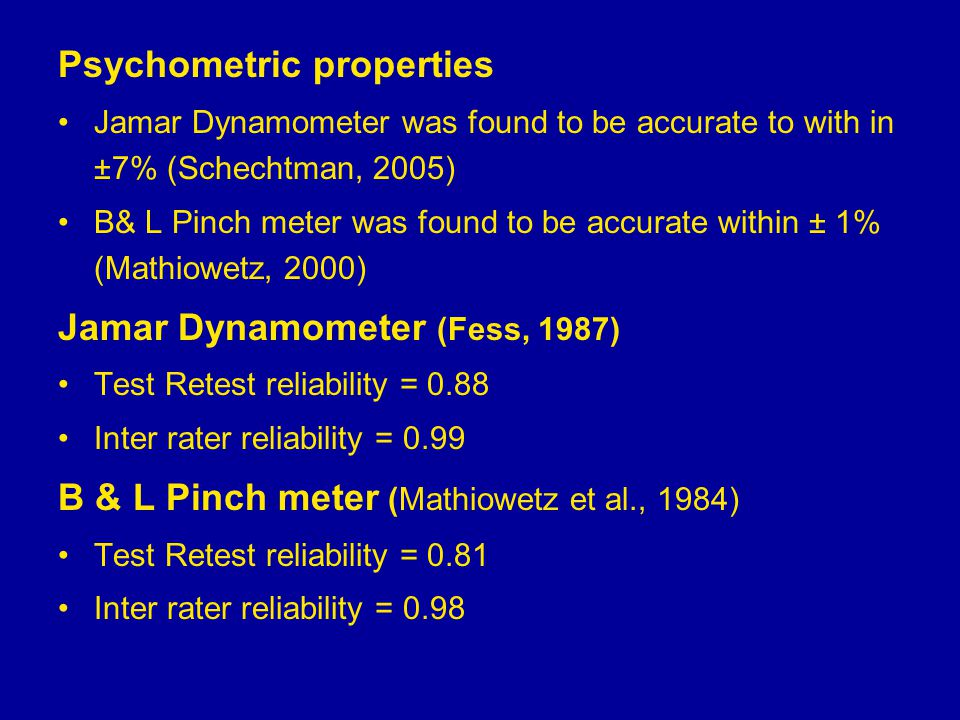 Psychometric properties Jamar Dynamometer was found to be accurate to with in ±7% (Schechtman, 2005) B& L Pinch meter was found to be accurate within ± 1% (Mathiowetz, 2000) Jamar Dynamometer (Fess, 1987) Test Retest reliability = 0.88 Inter rater reliability = 0.99 B & L Pinch meter (Mathiowetz et al., 1984) Test Retest reliability = 0.81 Inter rater reliability = 0.98