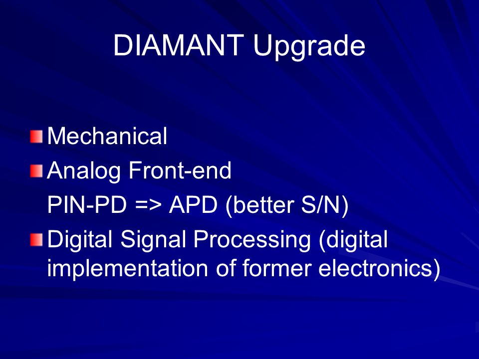 DIAMANT Upgrade Mechanical Analog Front-end PIN-PD => APD (better S/N) Digital Signal Processing (digital implementation of former electronics)