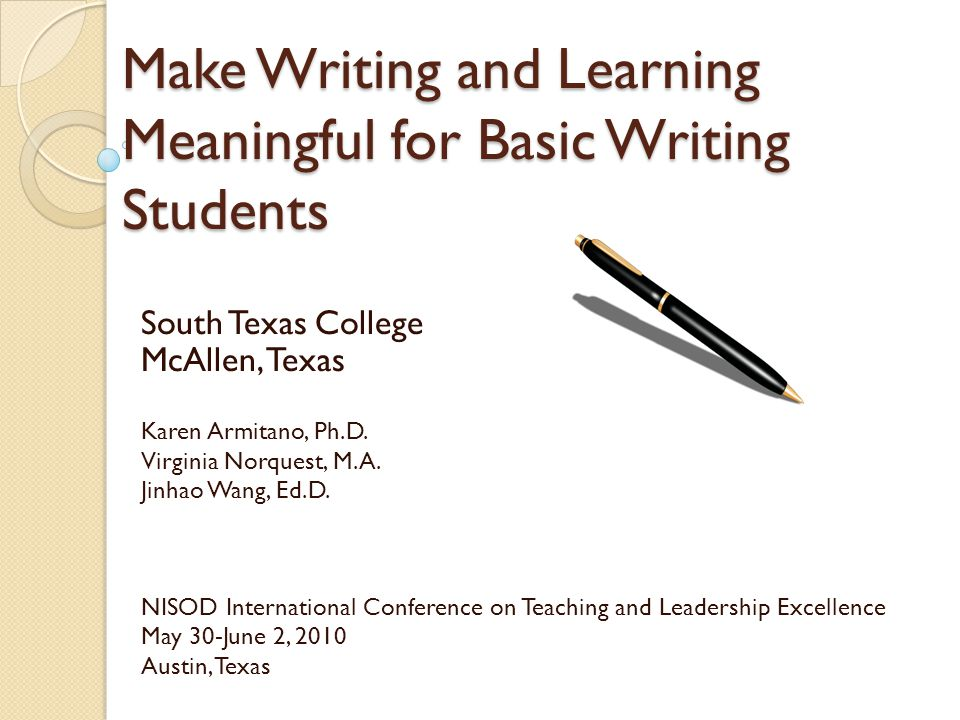 Make Writing and Learning Meaningful for Basic Writing Students South Texas College McAllen, Texas Karen Armitano, Ph.D.