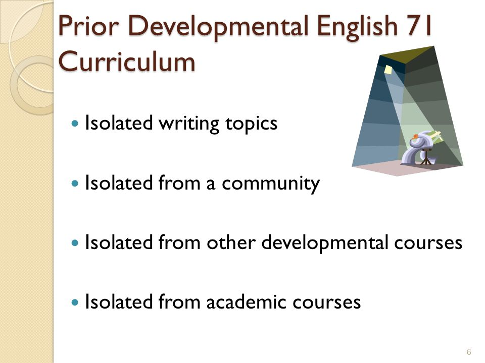 Prior Developmental English 71 Curriculum Isolated writing topics Isolated from a community Isolated from other developmental courses Isolated from academic courses 6