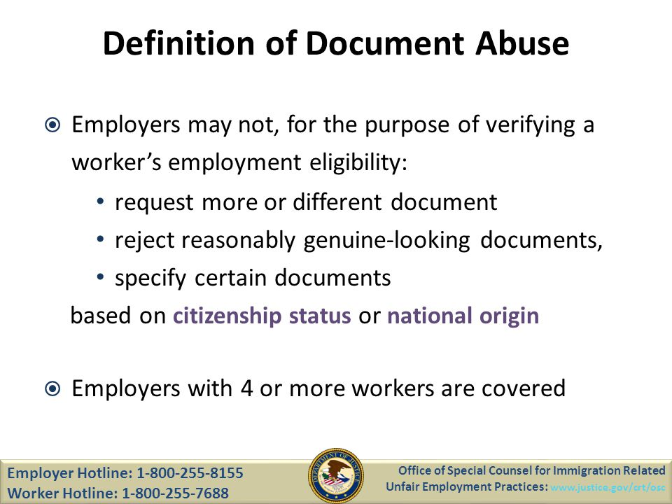 Definition of Document Abuse Employers may not, for the purpose of verifying a workers employment eligibility: request more or different document reject reasonably genuine-looking documents, specify certain documents based on citizenship status or national origin Employers with 4 or more workers are covered Employer Hotline: 1-800-255-8155 Worker Hotline: 1-800-255-7688 Office of Special Counsel for Immigration Related Unfair Employment Practices: www.justice.gov/crt/osc