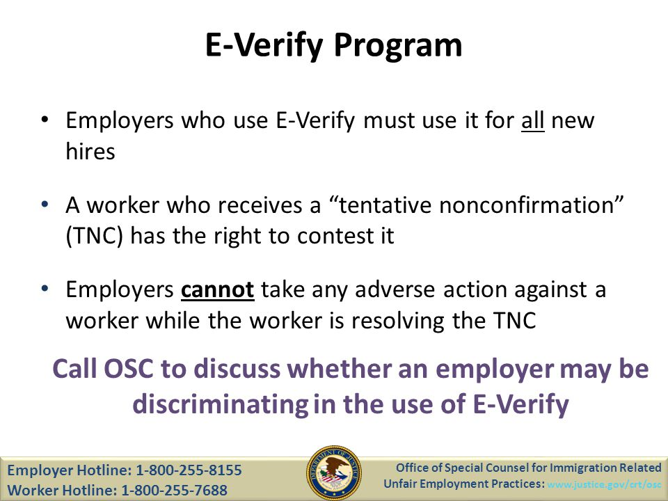 E-Verify Program Employer Hotline: 1-800-255-8155 Worker Hotline: 1-800-255-7688 Office of Special Counsel for Immigration Related Unfair Employment Practices: www.justice.gov/crt/osc Employers who use E-Verify must use it for all new hires A worker who receives a tentative nonconfirmation (TNC) has the right to contest it Employers cannot take any adverse action against a worker while the worker is resolving the TNC Call OSC to discuss whether an employer may be discriminating in the use of E-Verify