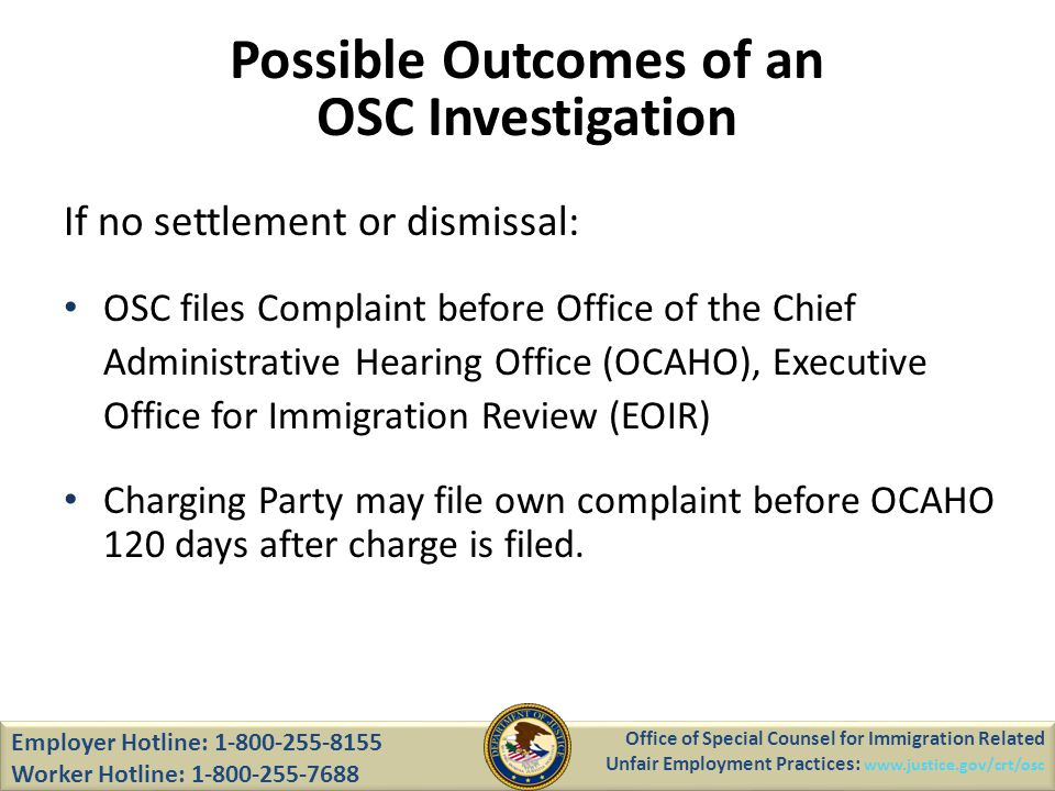 If no settlement or dismissal: OSC files Complaint before Office of the Chief Administrative Hearing Office (OCAHO), Executive Office for Immigration Review (EOIR) Charging Party may file own complaint before OCAHO 120 days after charge is filed.
