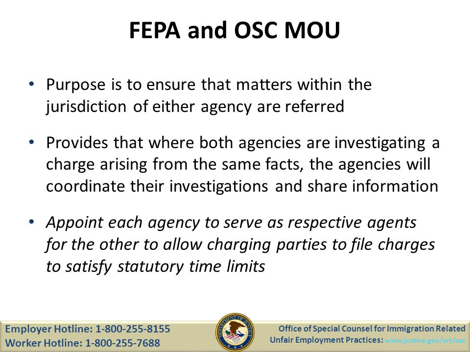 FEPA and OSC MOU Purpose is to ensure that matters within the jurisdiction of either agency are referred Provides that where both agencies are investigating a charge arising from the same facts, the agencies will coordinate their investigations and share information Appoint each agency to serve as respective agents for the other to allow charging parties to file charges to satisfy statutory time limits Office of Special Counsel for Immigration Related Unfair Employment Practices: www.justice.gov/crt/osc Employer Hotline: 1-800-255-8155 Worker Hotline: 1-800-255-7688