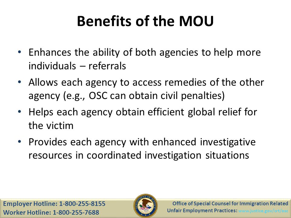 Enhances the ability of both agencies to help more individuals – referrals Allows each agency to access remedies of the other agency (e.g., OSC can obtain civil penalties) Helps each agency obtain efficient global relief for the victim Provides each agency with enhanced investigative resources in coordinated investigation situations Office of Special Counsel for Immigration Related Unfair Employment Practices: www.justice.gov/crt/osc Employer Hotline: 1-800-255-8155 Worker Hotline: 1-800-255-7688 Benefits of the MOU