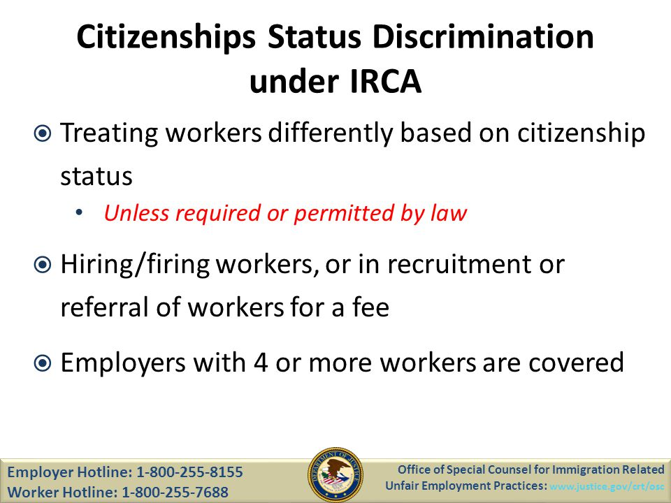 Citizenships Status Discrimination under IRCA Treating workers differently based on citizenship status Unless required or permitted by law Hiring/firing workers, or in recruitment or referral of workers for a fee Employers with 4 or more workers are covered Employer Hotline: 1-800-255-8155 Worker Hotline: 1-800-255-7688 Office of Special Counsel for Immigration Related Unfair Employment Practices: www.justice.gov/crt/osc