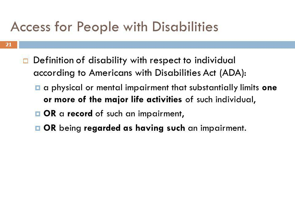 Access for People with Disabilities 21 Definition of disability with respect to individual according to Americans with Disabilities Act (ADA): a physi