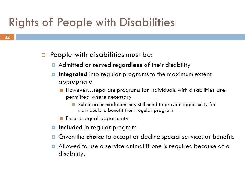 Rights of People with Disabilities 22 People with disabilities must be: Admitted or served regardless of their disability Integrated into regular prog