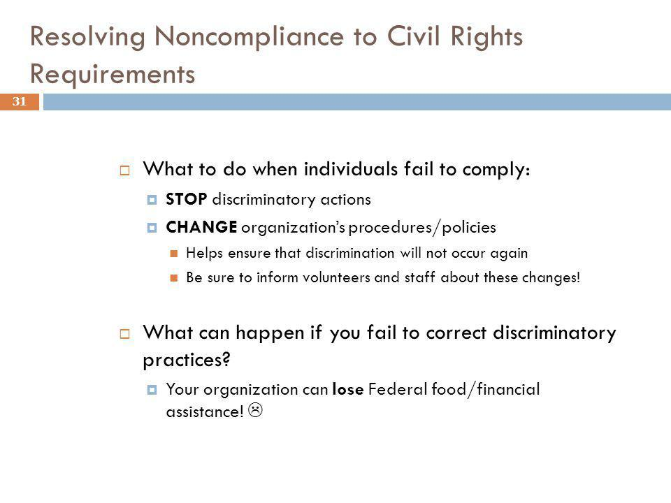 Resolving Noncompliance to Civil Rights Requirements 31 What to do when individuals fail to comply: STOP discriminatory actions CHANGE organizations p