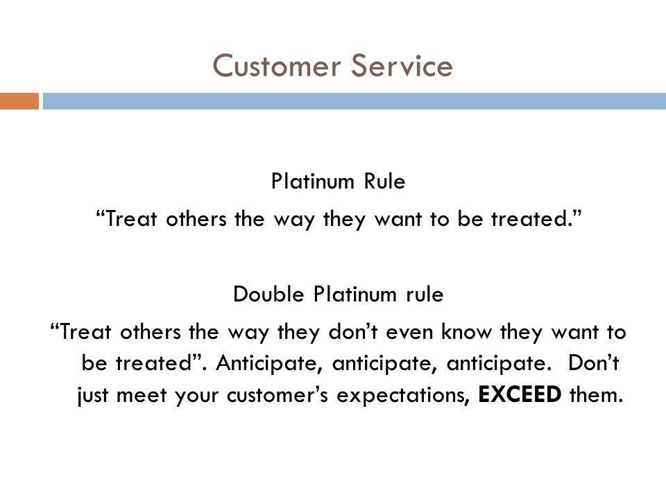 Customer Service Platinum Rule Treat others the way they want to be treated. Double Platinum rule Treat others the way they dont even know they want t