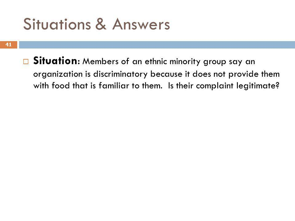 Situations & Answers 41 Situation: Members of an ethnic minority group say an organization is discriminatory because it does not provide them with foo