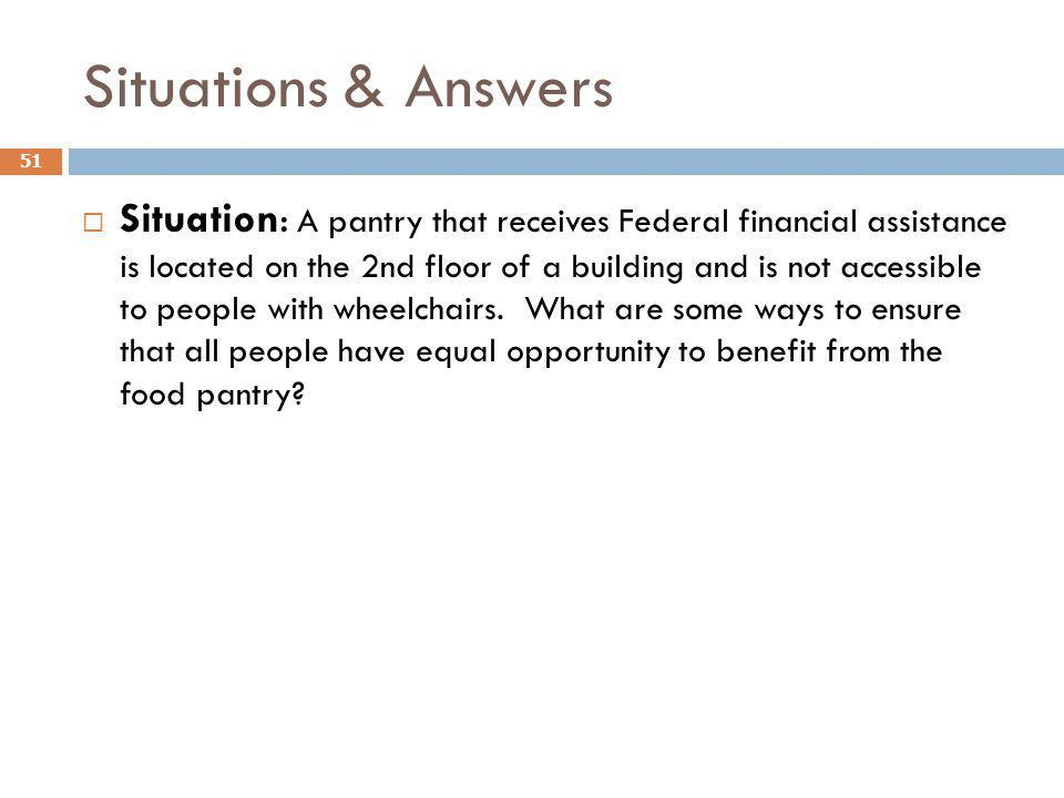 Situations & Answers 51 Situation: A pantry that receives Federal financial assistance is located on the 2nd floor of a building and is not accessible