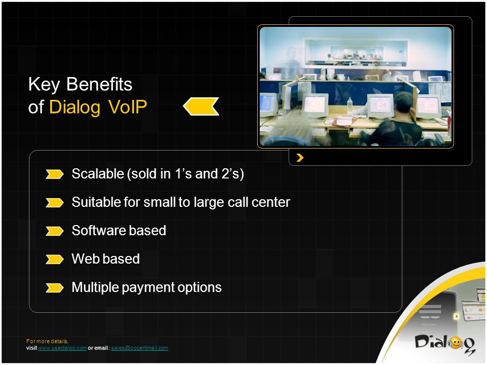 Key Benefits of Dialog VoIP Scalable (sold in 1s and 2s) Suitable for small to large call center Software based Web based Multiple payment options For more details, visit www.usedialog.com or email : sales@cogentmail.comwww.usedialog.comsales@cogentmail.com