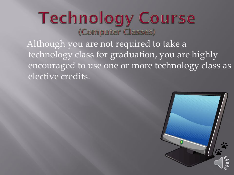 Although you are not required to take a technology class for graduation, you are highly encouraged to use one or more technology class as elective credits.