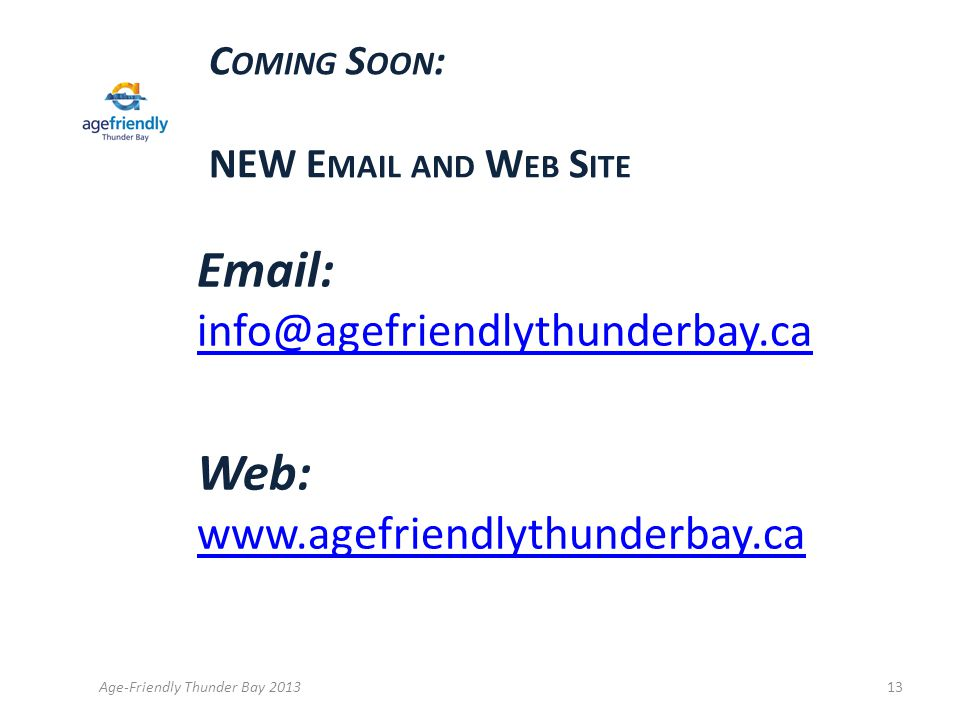 C OMING S OON : NEW E MAIL AND W EB S ITE Email: info@agefriendlythunderbay.ca info@agefriendlythunderbay.ca Web: www.agefriendlythunderbay.ca www.agefriendlythunderbay.ca Age-Friendly Thunder Bay 201313