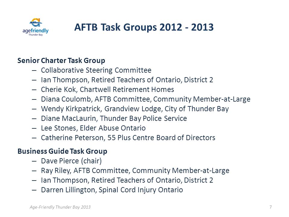AFTB Task Groups 2012 - 2013 Senior Charter Task Group – Collaborative Steering Committee – Ian Thompson, Retired Teachers of Ontario, District 2 – Cherie Kok, Chartwell Retirement Homes – Diana Coulomb, AFTB Committee, Community Member-at-Large – Wendy Kirkpatrick, Grandview Lodge, City of Thunder Bay – Diane MacLaurin, Thunder Bay Police Service – Lee Stones, Elder Abuse Ontario – Catherine Peterson, 55 Plus Centre Board of Directors Business Guide Task Group – Dave Pierce (chair) – Ray Riley, AFTB Committee, Community Member-at-Large – Ian Thompson, Retired Teachers of Ontario, District 2 – Darren Lillington, Spinal Cord Injury Ontario Age-Friendly Thunder Bay 20137