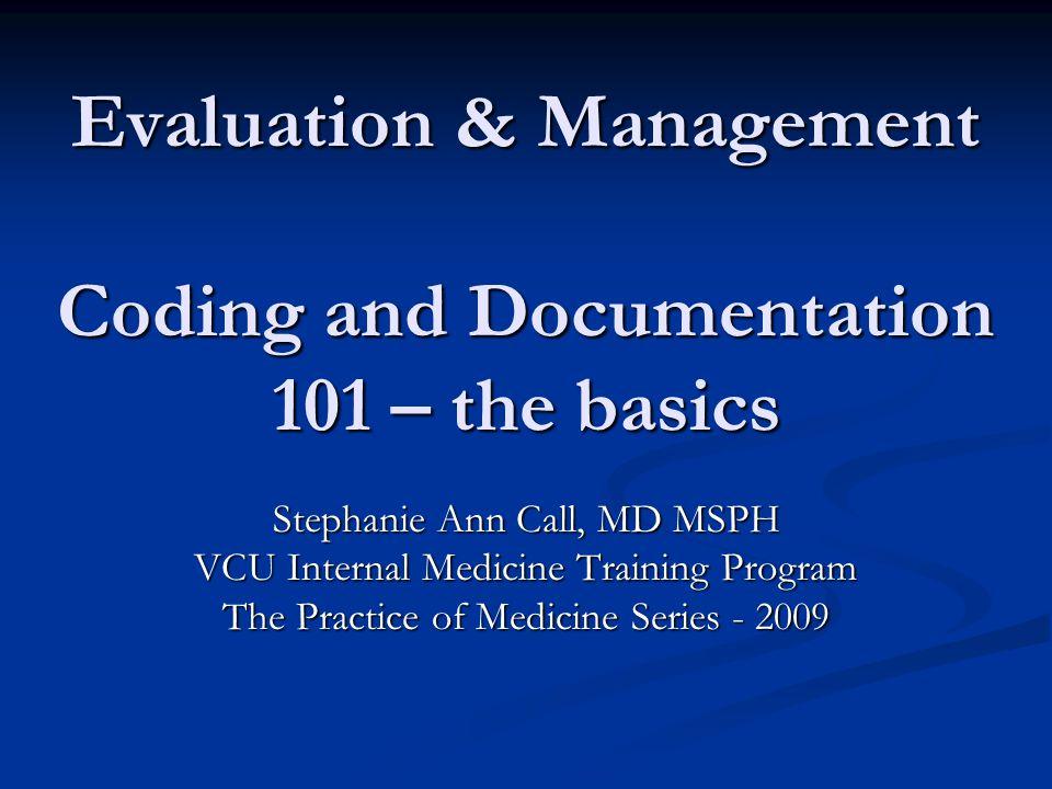 Evaluation & Management Coding and Documentation 101 – the basics Stephanie Ann Call, MD MSPH VCU Internal Medicine Training Program The Practice of M