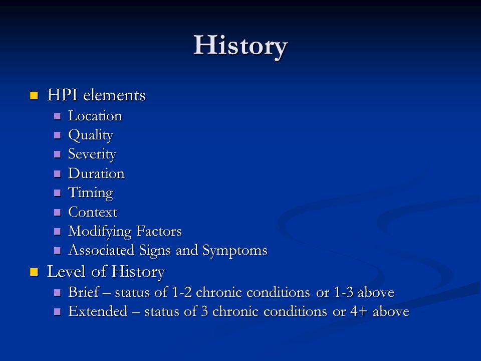 History HPI elements HPI elements Location Location Quality Quality Severity Severity Duration Duration Timing Timing Context Context Modifying Factor