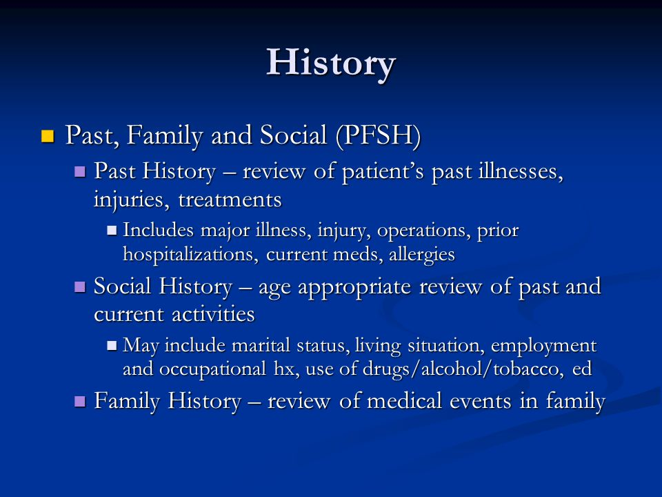 History Past, Family and Social (PFSH) Past, Family and Social (PFSH) Past History – review of patients past illnesses, injuries, treatments Past Hist