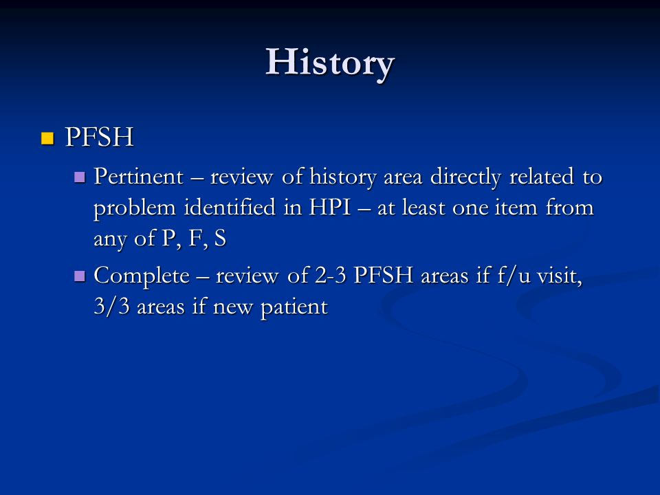 History PFSH PFSH Pertinent – review of history area directly related to problem identified in HPI – at least one item from any of P, F, S Pertinent –