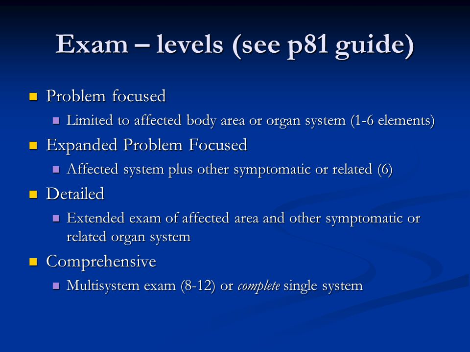 Exam – levels (see p81 guide) Problem focused Problem focused Limited to affected body area or organ system (1-6 elements) Limited to affected body ar