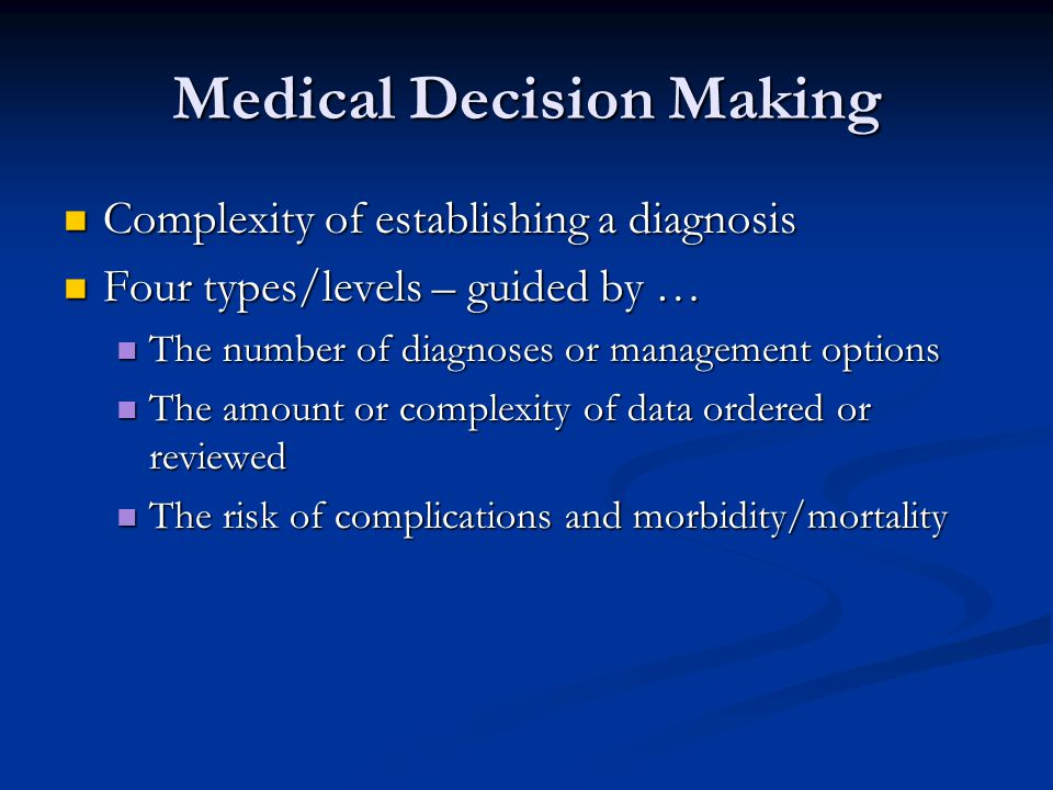 Medical Decision Making Complexity of establishing a diagnosis Complexity of establishing a diagnosis Four types/levels – guided by … Four types/level