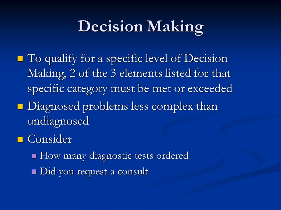 Decision Making To qualify for a specific level of Decision Making, 2 of the 3 elements listed for that specific category must be met or exceeded To q