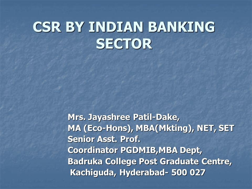 CSR BY INDIAN BANKING SECTOR Mrs. Jayashree Patil-Dake, MA (Eco-Hons), MBA(Mkting), NET, SET Senior Asst. Prof. Coordinator PGDMIB,MBA Dept, Badruka C