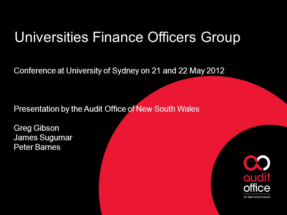 Universities Finance Officers Group Conference at University of Sydney on 21 and 22 May 2012 Presentation by the Audit Office of New South Wales Greg