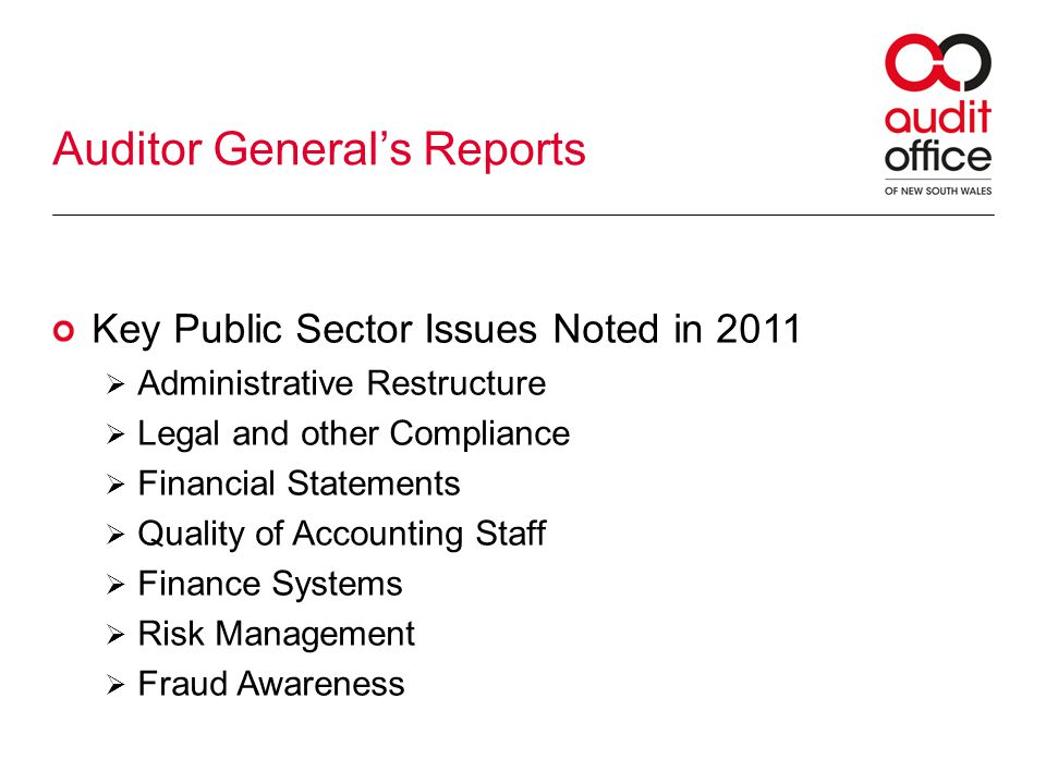 Auditor Generals Reports Key Public Sector Issues Noted in 2011 Administrative Restructure Legal and other Compliance Financial Statements Quality of Accounting Staff Finance Systems Risk Management Fraud Awareness