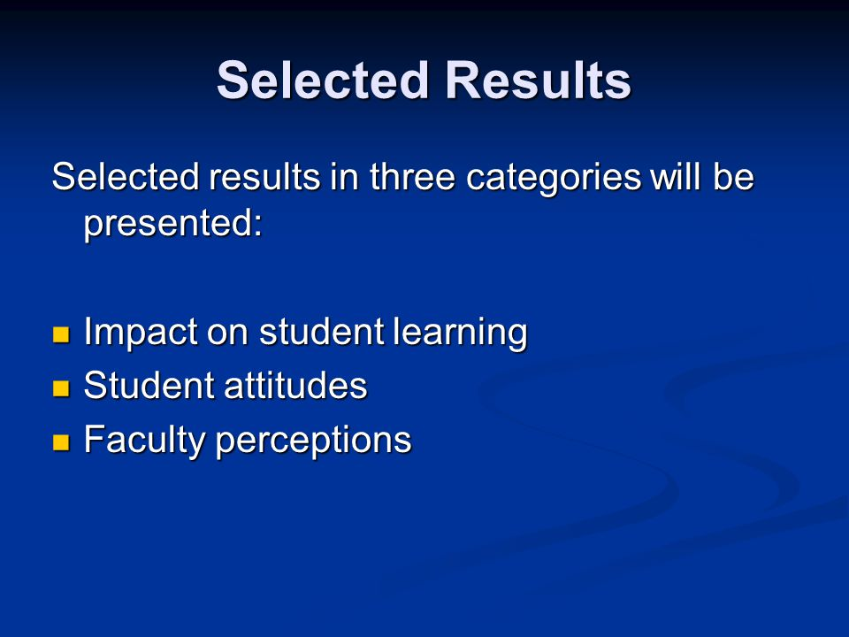 Selected Results Selected results in three categories will be presented: Impact on student learning Impact on student learning Student attitudes Student attitudes Faculty perceptions Faculty perceptions