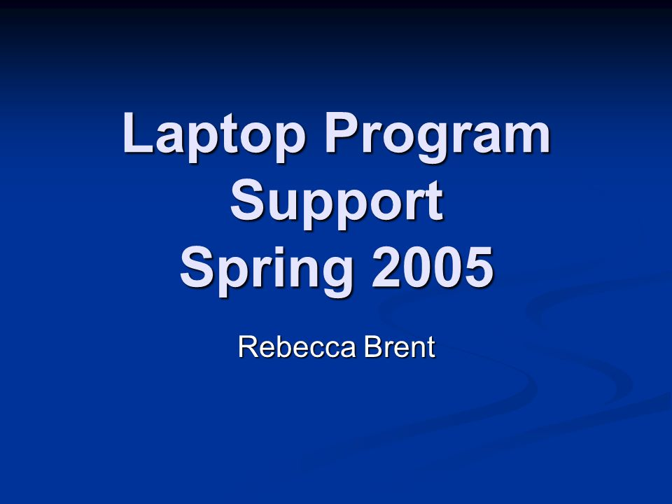 Laptop Program Support Spring 2005 Rebecca Brent