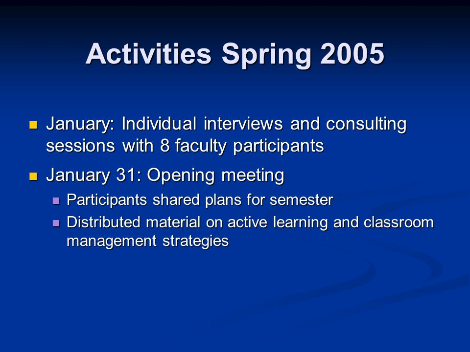 Activities Spring 2005 January: Individual interviews and consulting sessions with 8 faculty participants January: Individual interviews and consulting sessions with 8 faculty participants January 31: Opening meeting January 31: Opening meeting Participants shared plans for semester Participants shared plans for semester Distributed material on active learning and classroom management strategies Distributed material on active learning and classroom management strategies