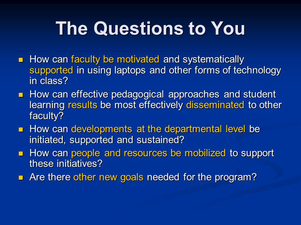 The Questions to You How can faculty be motivated and systematically supported in using laptops and other forms of technology in class.