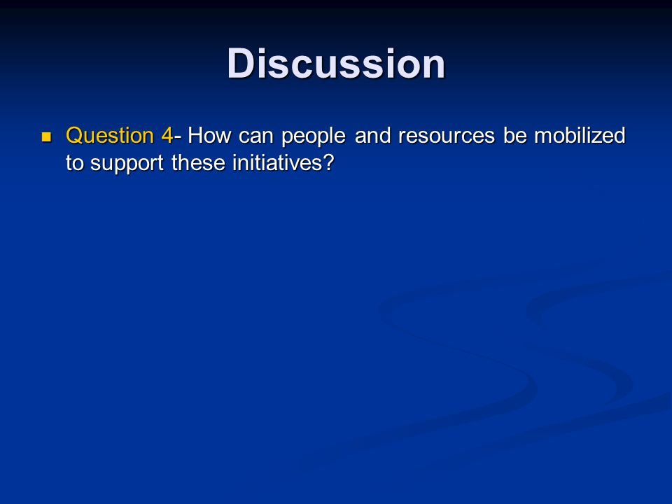 Discussion Question 4- How can people and resources be mobilized to support these initiatives.