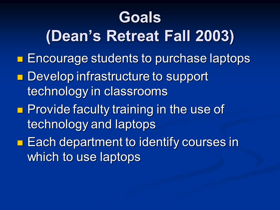 Goals (Deans Retreat Fall 2003) Encourage students to purchase laptops Encourage students to purchase laptops Develop infrastructure to support technology in classrooms Develop infrastructure to support technology in classrooms Provide faculty training in the use of technology and laptops Provide faculty training in the use of technology and laptops Each department to identify courses in which to use laptops Each department to identify courses in which to use laptops