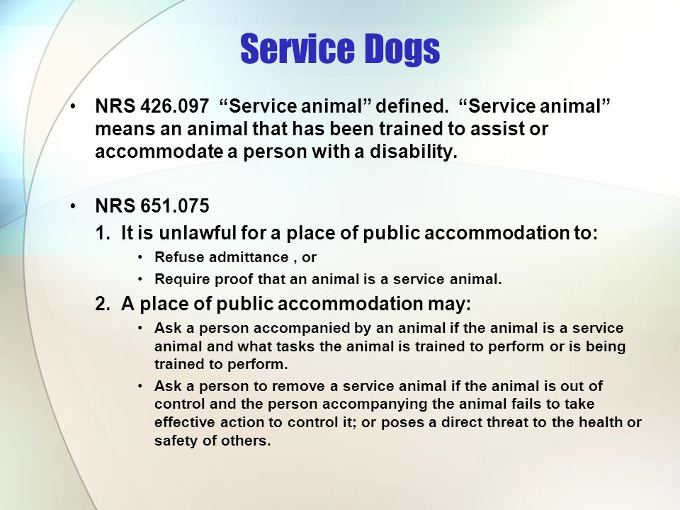 Service Dogs NRS 426.097 Service animal defined. Service animal means an animal that has been trained to assist or accommodate a person with a disabil
