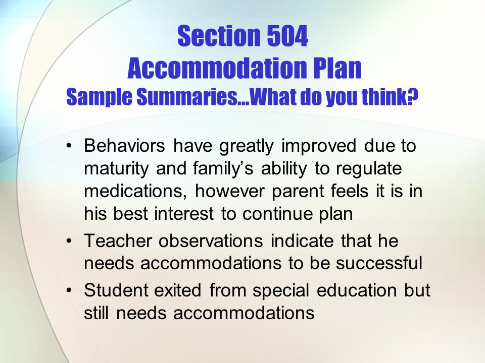 Section 504 Accommodation Plan Sample Summaries…What do you think? Behaviors have greatly improved due to maturity and familys ability to regulate med