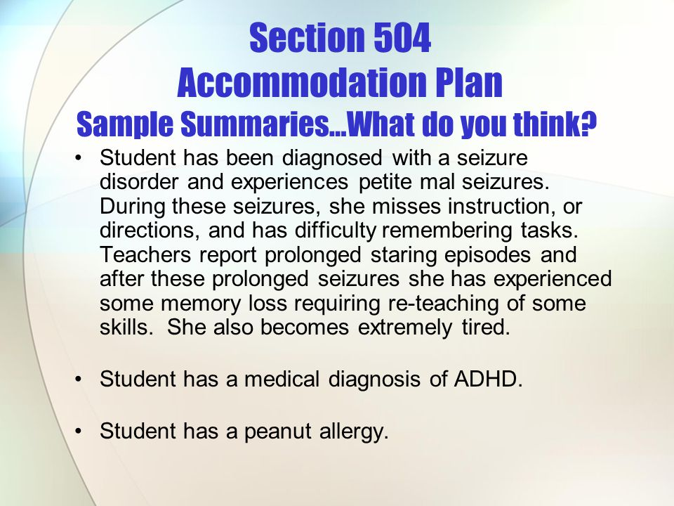 Section 504 Accommodation Plan Sample Summaries…What do you think? Student has been diagnosed with a seizure disorder and experiences petite mal seizu