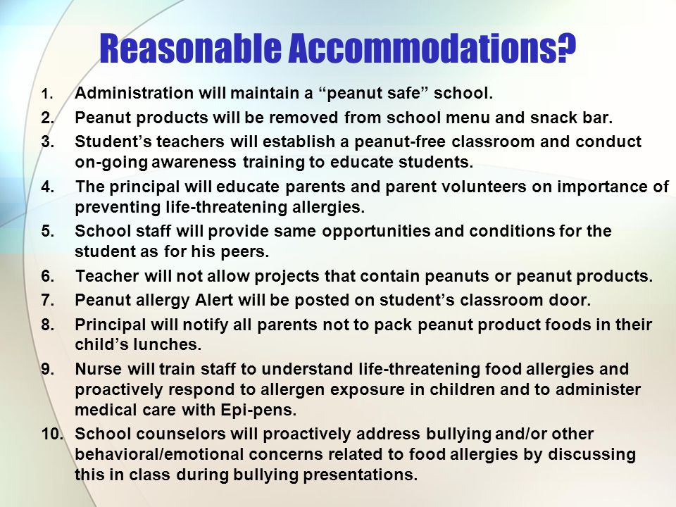 Reasonable Accommodations? 1. Administration will maintain a peanut safe school. 2.Peanut products will be removed from school menu and snack bar. 3.S