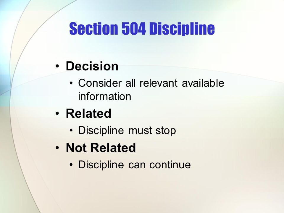 Section 504 Discipline Decision Consider all relevant available information Related Discipline must stop Not Related Discipline can continue
