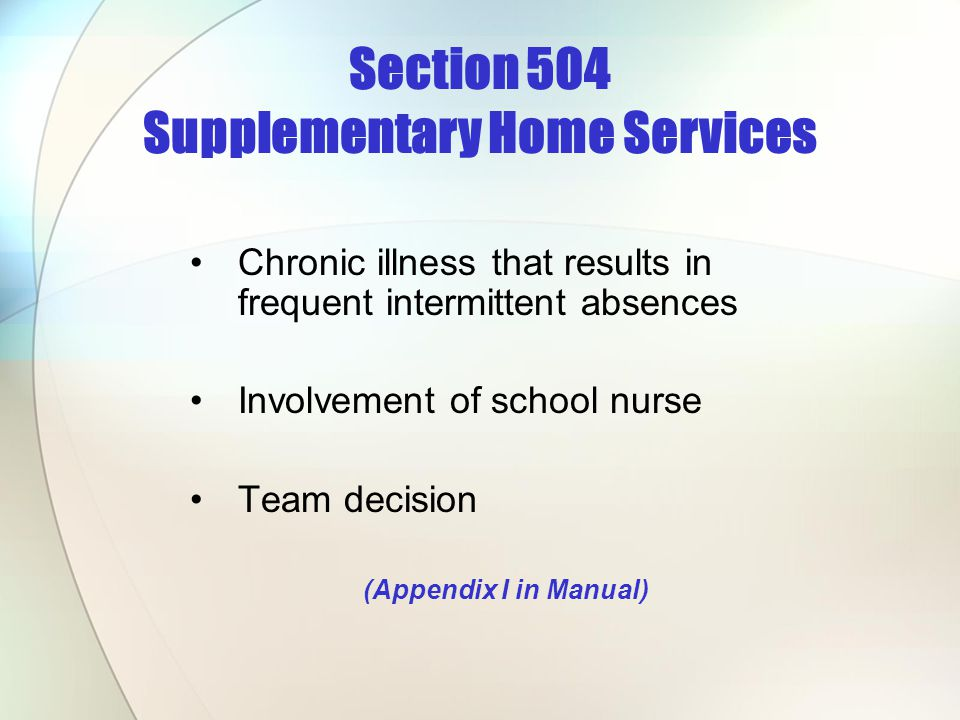 Section 504 Supplementary Home Services Chronic illness that results in frequent intermittent absences Involvement of school nurse Team decision (Appe