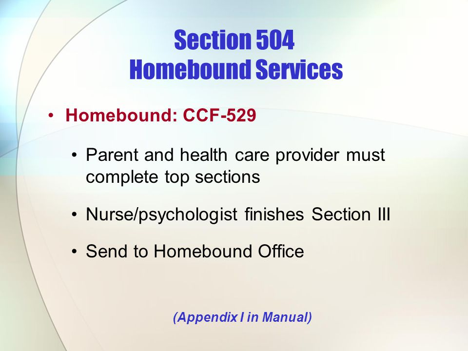Section 504 Homebound Services Homebound: CCF-529 Parent and health care provider must complete top sections Nurse/psychologist finishes Section III S