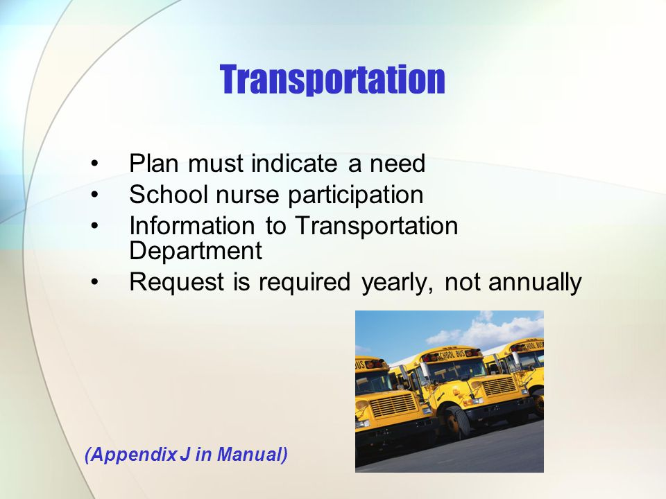 Plan must indicate a need School nurse participation Information to Transportation Department Request is required yearly, not annually (Appendix J in