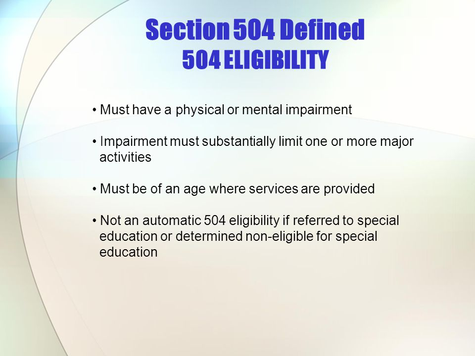 Section 504 Defined 504 ELIGIBILITY Must have a physical or mental impairment Impairment must substantially limit one or more major activities Must be