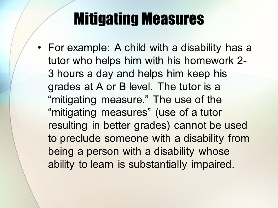 Mitigating Measures For example: A child with a disability has a tutor who helps him with his homework 2- 3 hours a day and helps him keep his grades