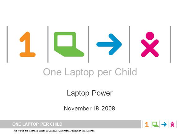ONE LAPTOP PER CHILD This works are licensed under a Creative Commons Attribution 2.5 License. One Laptop per Child Laptop Power November 18, 2008 One
