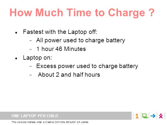 ONE LAPTOP PER CHILD This works are licensed under a Creative Commons Attribution 2.5 License. How Much Time to Charge ? Fastest with the Laptop off: