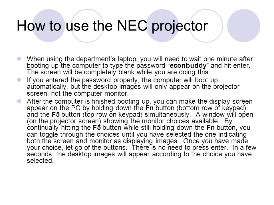 How to use the NEC projector When using the departments laptop, you will need to wait one minute after booting up the computer to type the password econbuddy and hit enter.